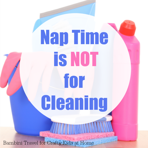Nap Time is NOT for Cleaning. Home Organisation Tips for Busy Mums
